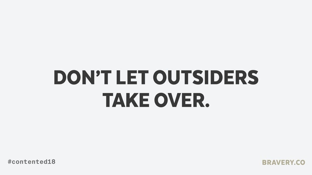 DON'T LET OUTSIDERS TAKE OVER. BRAVERY.CO #cont...