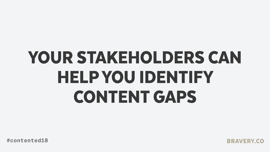 YOUR STAKEHOLDERS CAN HELP YOU IDENTIFY CONTENT...