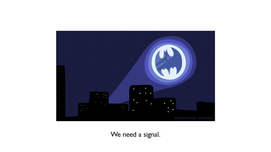 We need a signal.