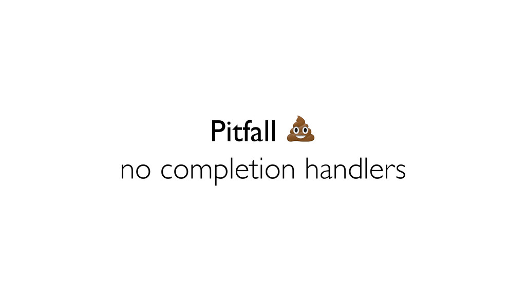 Pitfall  no completion handlers