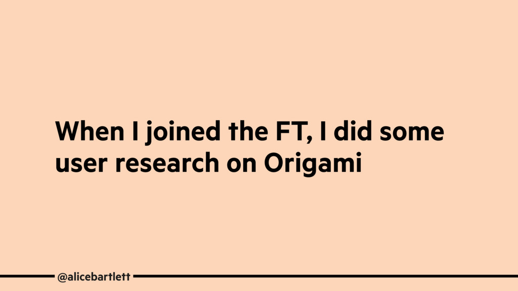 When I joined the FT, I did some user research ...