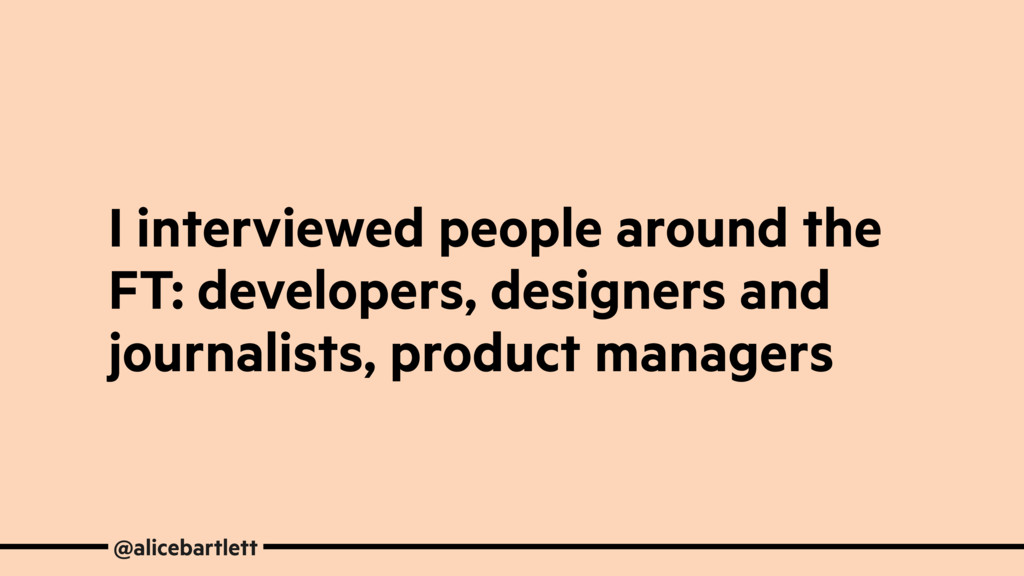 I interviewed people around the FT: developers,...