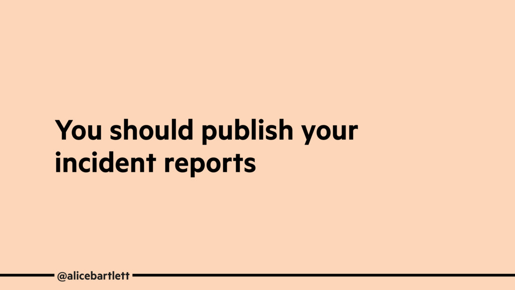 You should publish your incident reports @alice...