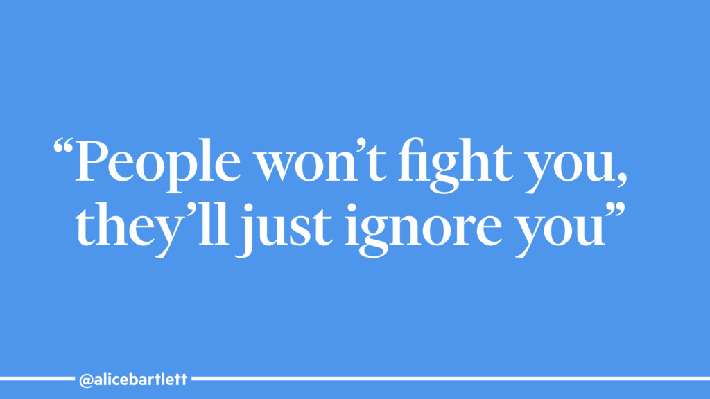 "@alicebartlett ""People won't fight you, they'll ..."