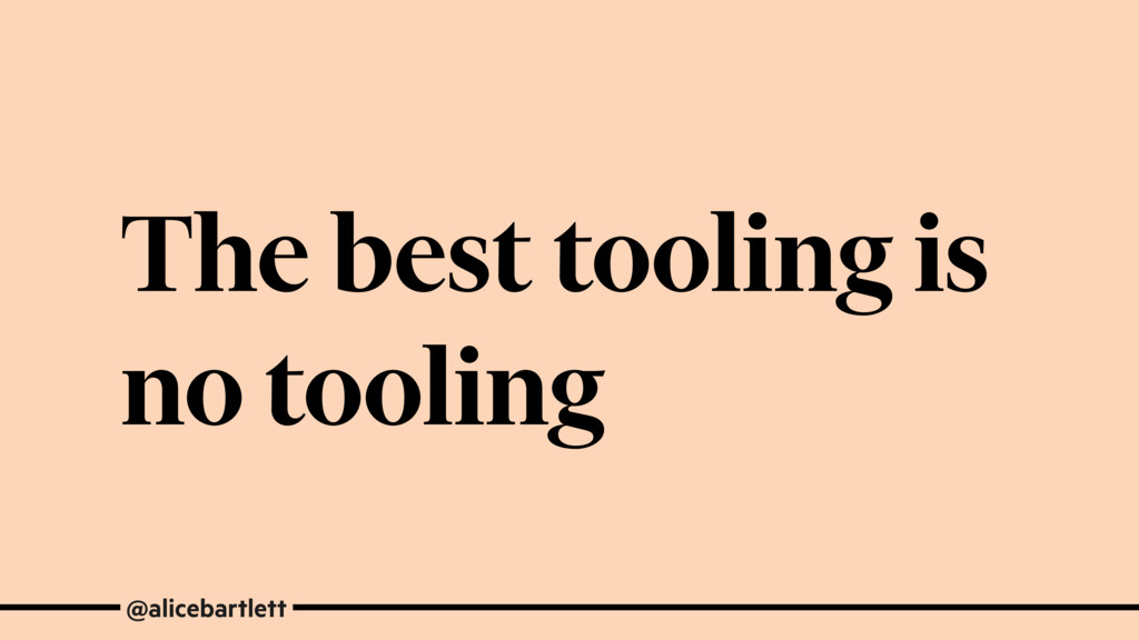 The best tooling is no tooling @alicebartlett