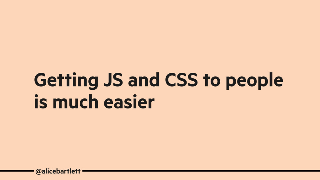 Getting JS and CSS to people is much easier @al...
