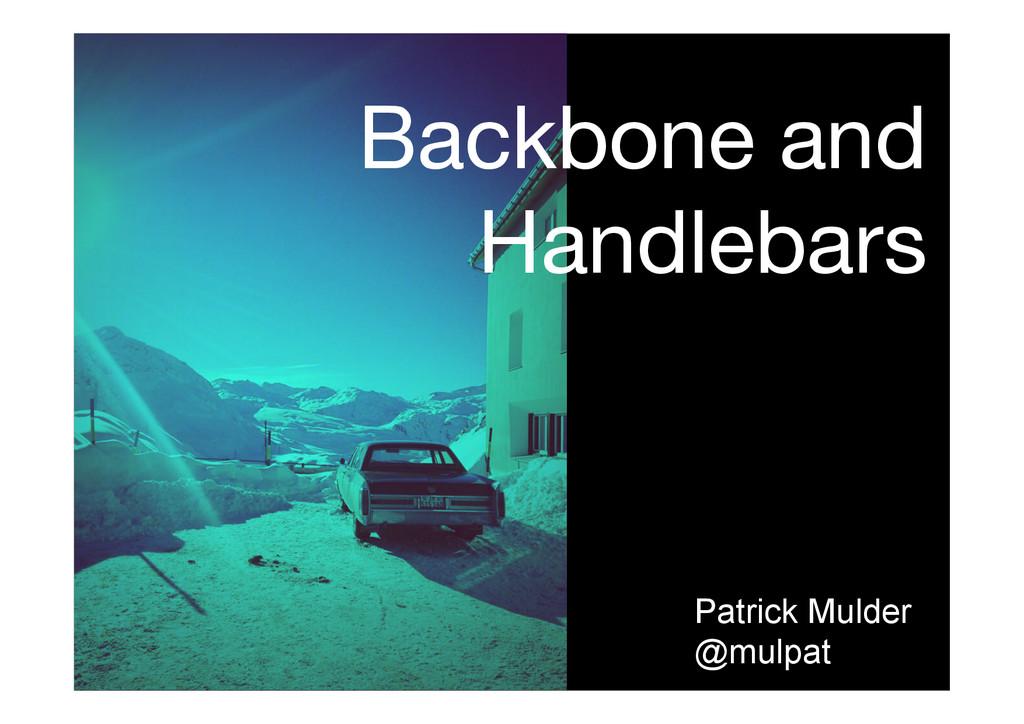Backbone and Handlebars  Patrick Mulder @mulpat