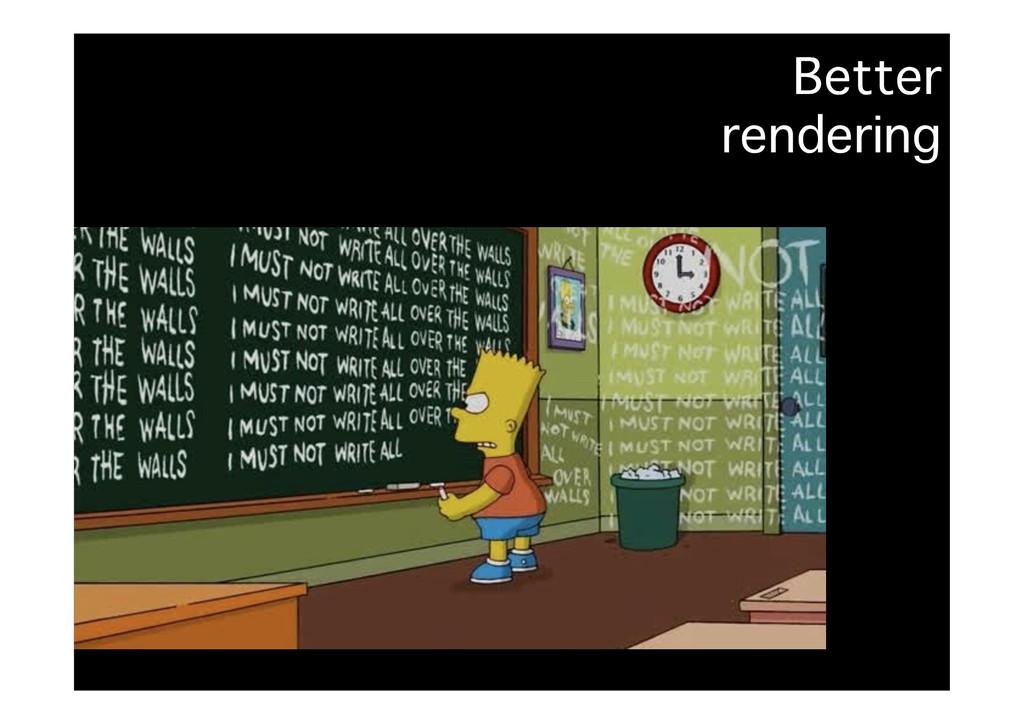 Better� rendering �