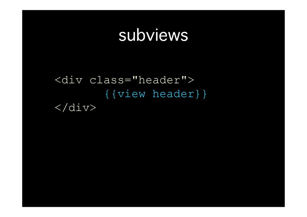 """subviews� <div class=""""header""""> {{view header}} ..."""