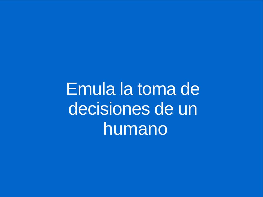 Emula la toma de decisiones de un humano