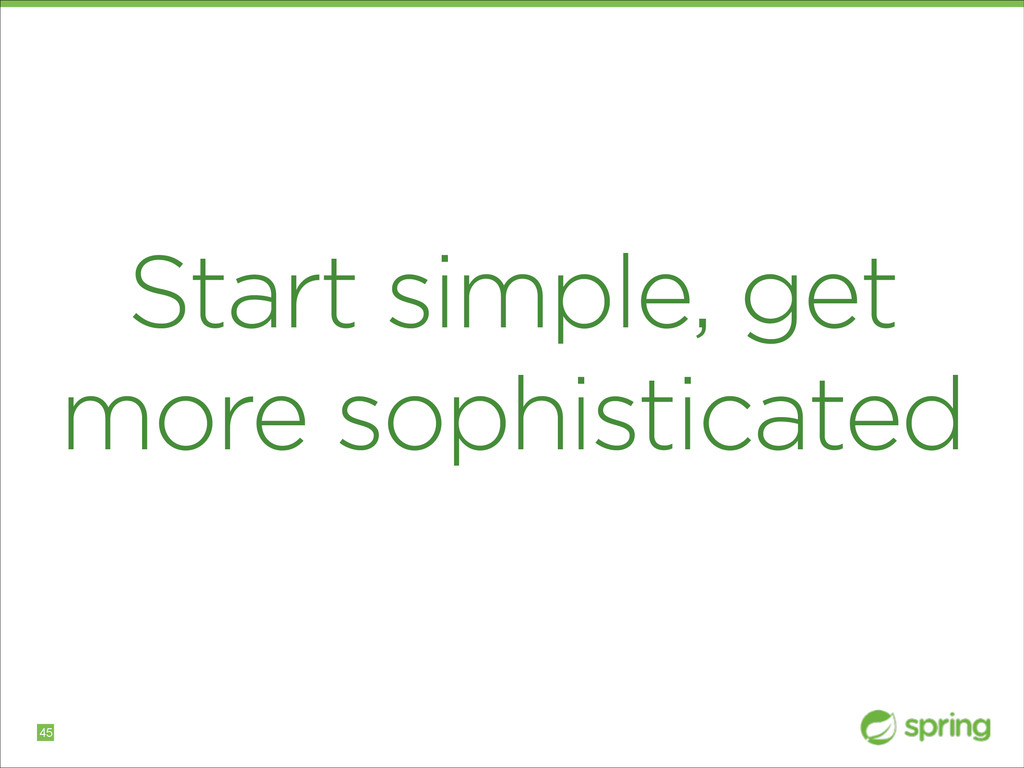 Start simple, get more sophisticated !45