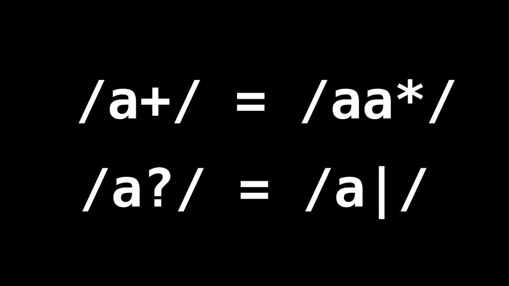 /a+/ = /aa*/ /a?/ = /a|/