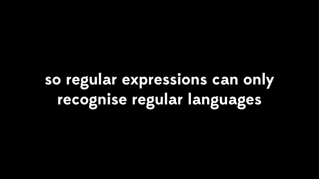 so regular expressions can only recognise regul...