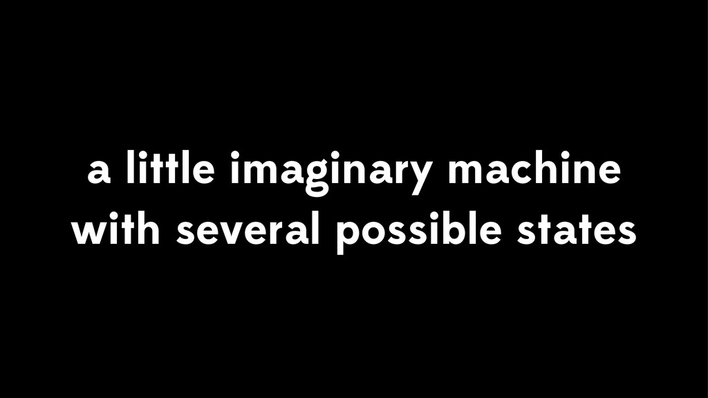 a little imaginary machine with several possibl...