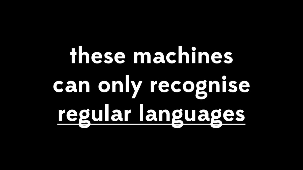 these machines can only recognise regular langu...