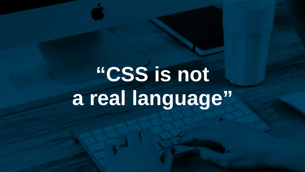 """""""CSS is not a real language"""""""