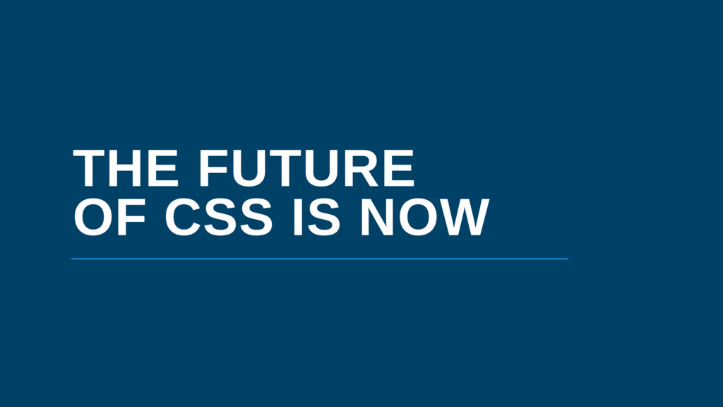 THE FUTURE OF CSS IS NOW