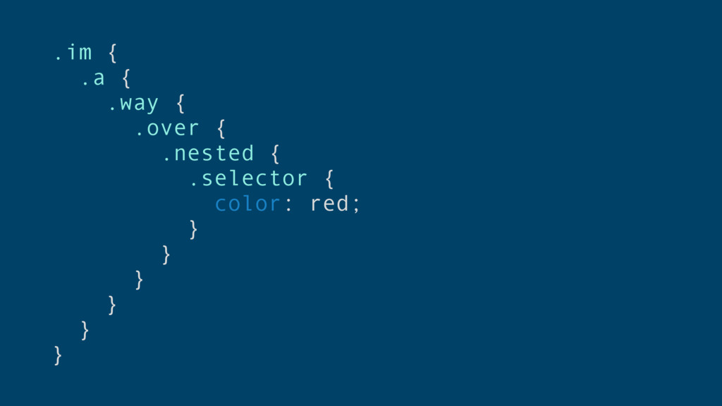 .im { .a { .way { .over { .nested { .selector {...
