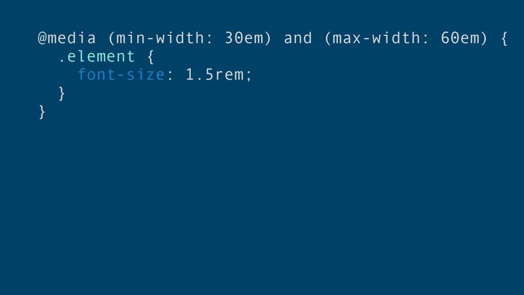 @media (min-width: 30em) and (max-width: 60em) ...