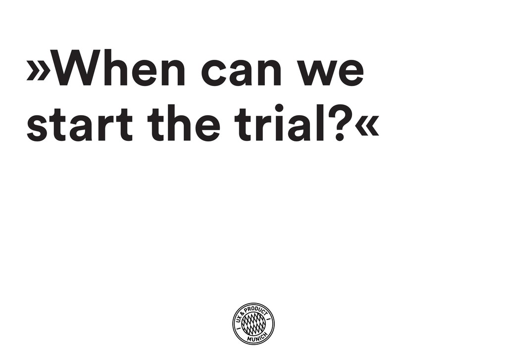 »When can we start the trial?«