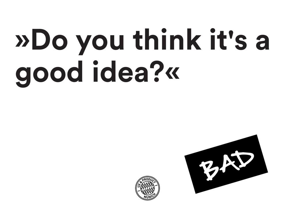 »Do you think it's a good idea?«
