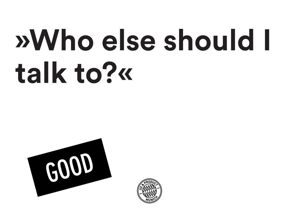 »Who else should I talk to?«