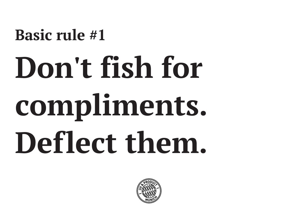Basic rule #1 Don't fish for compliments. Defle...
