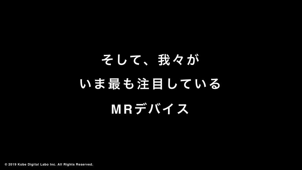 ͦͯ͠ɺզʑ͕ ͍·࠷͍ͯ͠Δ MR σόΠε © 2019 Kobe Digital ...