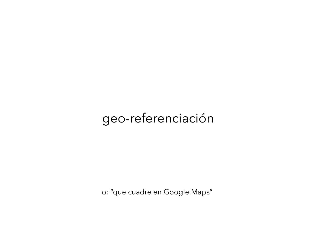 """geo-referenciación o: """"que cuadre en Google Map..."""
