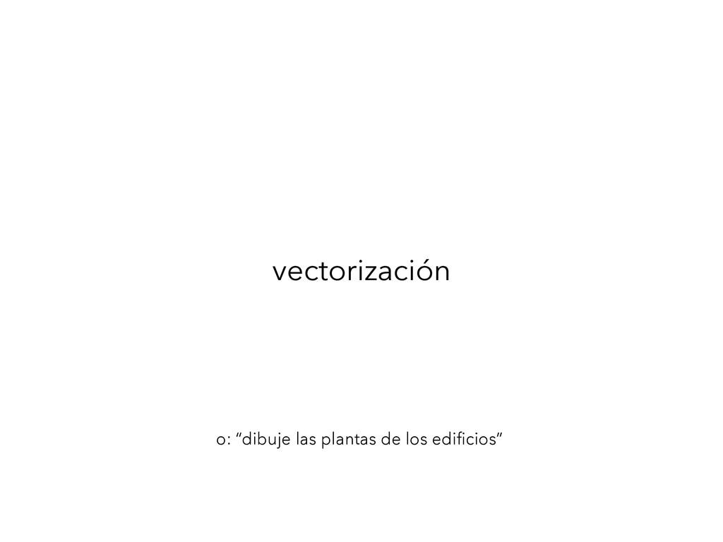 """vectorización o: """"dibuje las plantas de los edi..."""