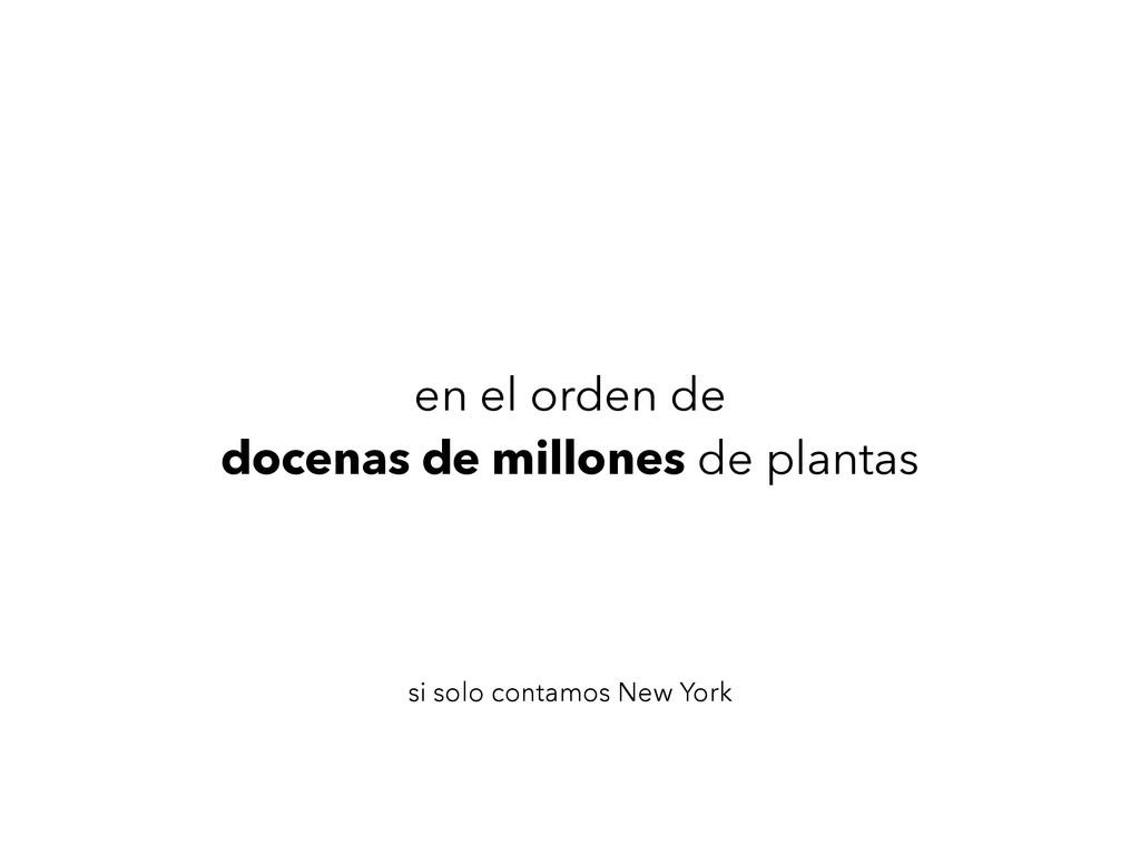 en el orden de docenas de millones de plantas s...
