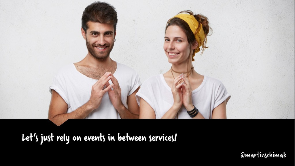 Let's just rely on events in between services! ...