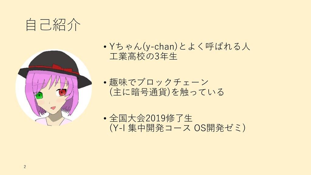 自己紹介 • Yちゃん(y-chan)とよく呼ばれる人 工業高校の3年生 • 趣味でブロックチ...