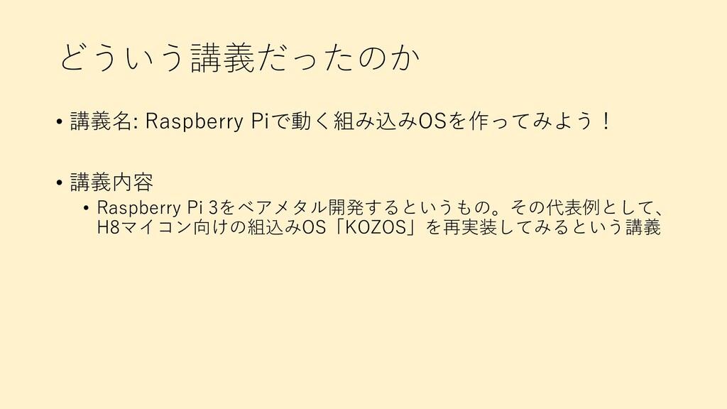 どういう講義だったのか • 講義名: Raspberry Piで動く組み込みOSを作ってみよう...