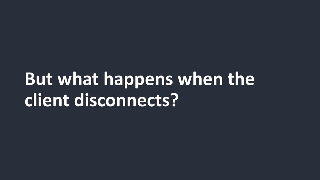 But what happens when the client disconnects?