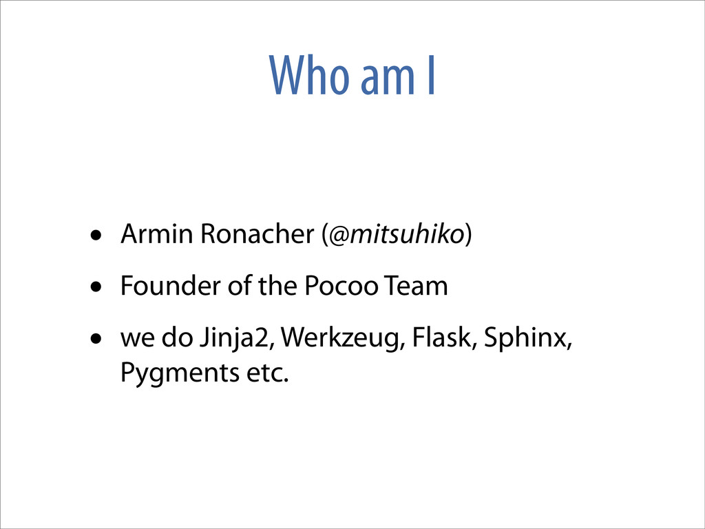 Who am I • Armin Ronacher (@mitsuhiko) • Founde...