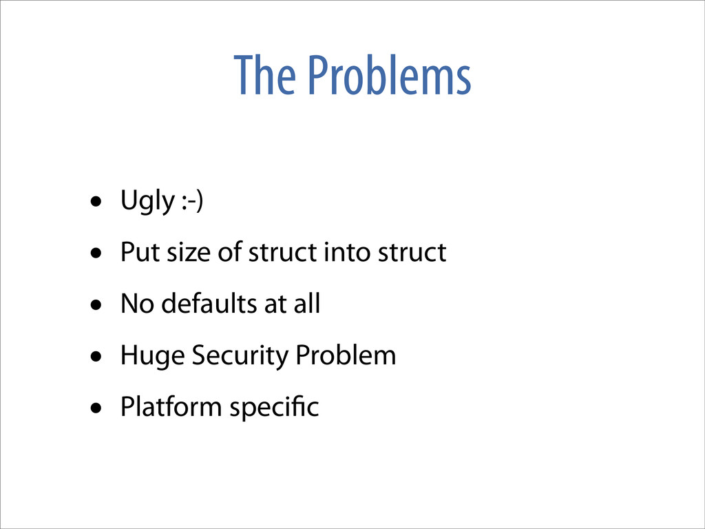 The Problems • Ugly :-) • Put size of struct in...