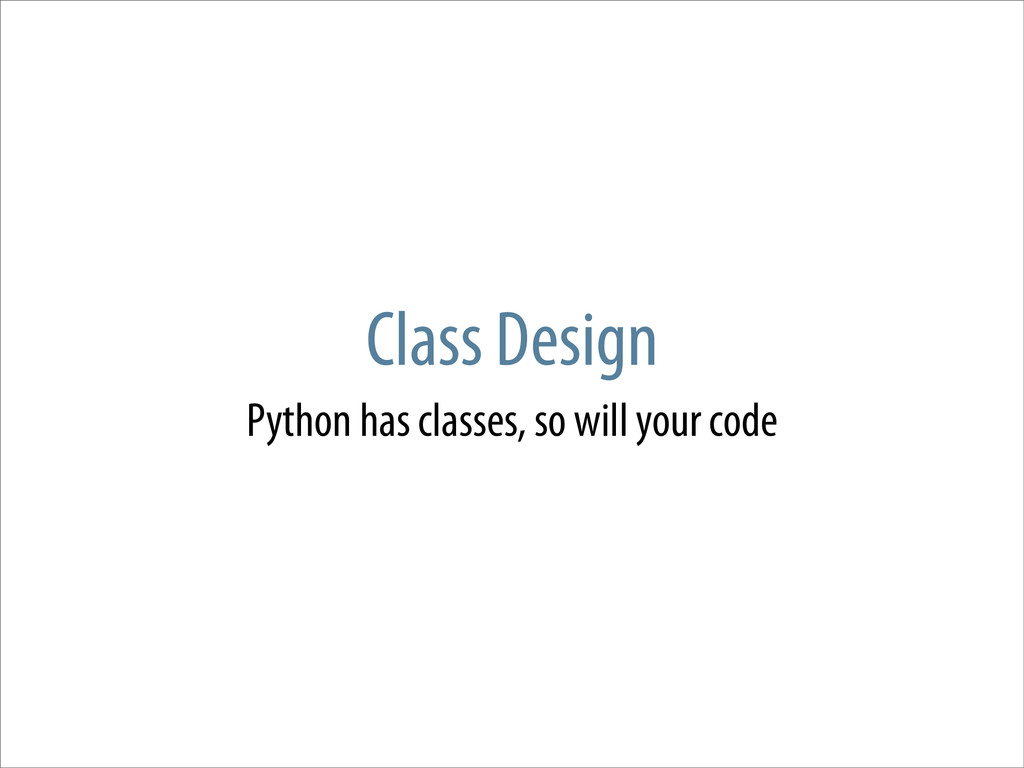 Class Design Python has classes, so will your c...