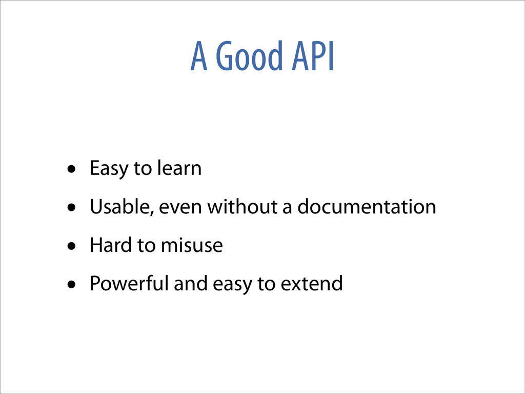 A Good API • Easy to learn • Usable, even witho...