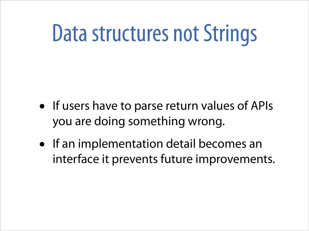 Data structures not Strings • If users have to ...
