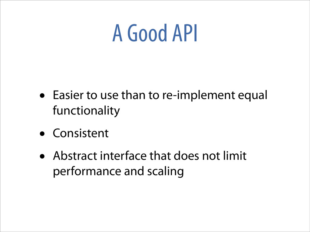 A Good API • Easier to use than to re-implement...