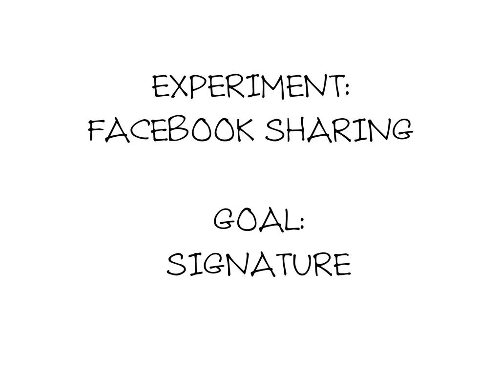 EXPERIMENT: FACEBOOK SHARING GOAL: SIGNATURE