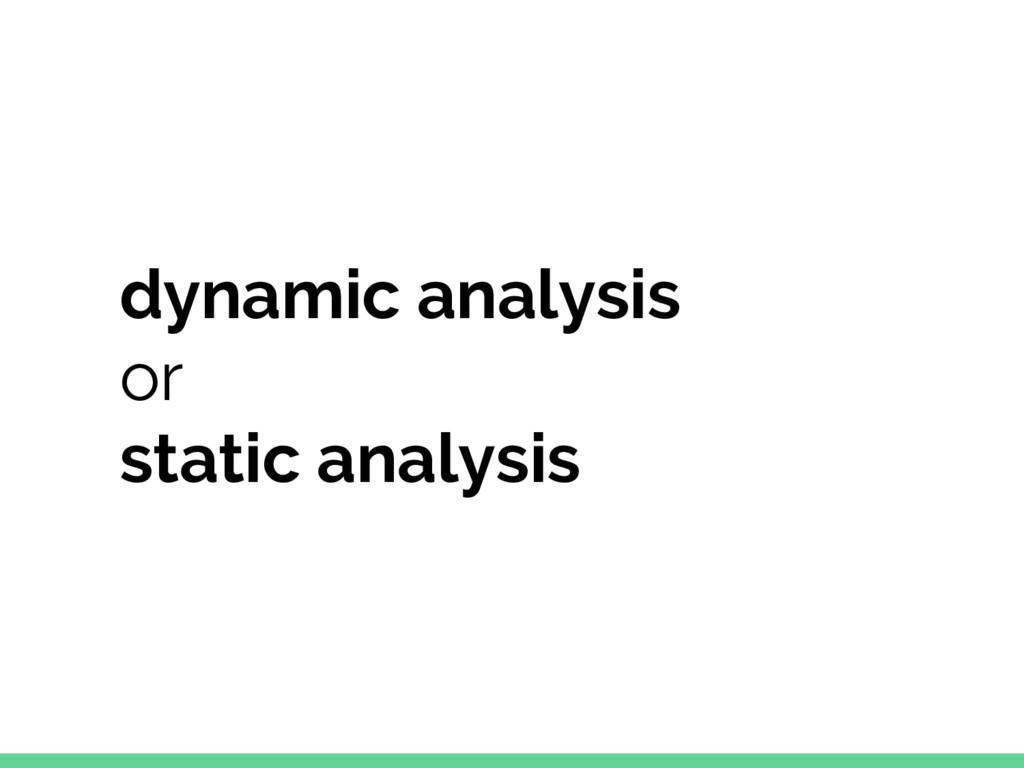 dynamic analysis or static analysis
