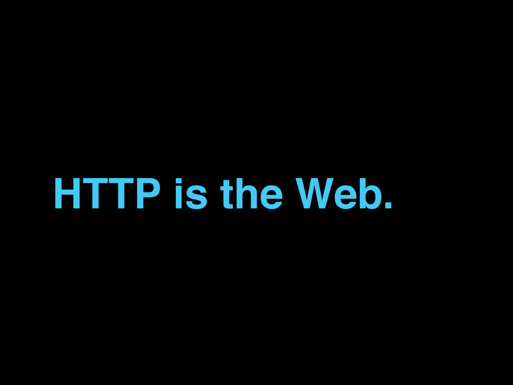 HTTP is the Web.
