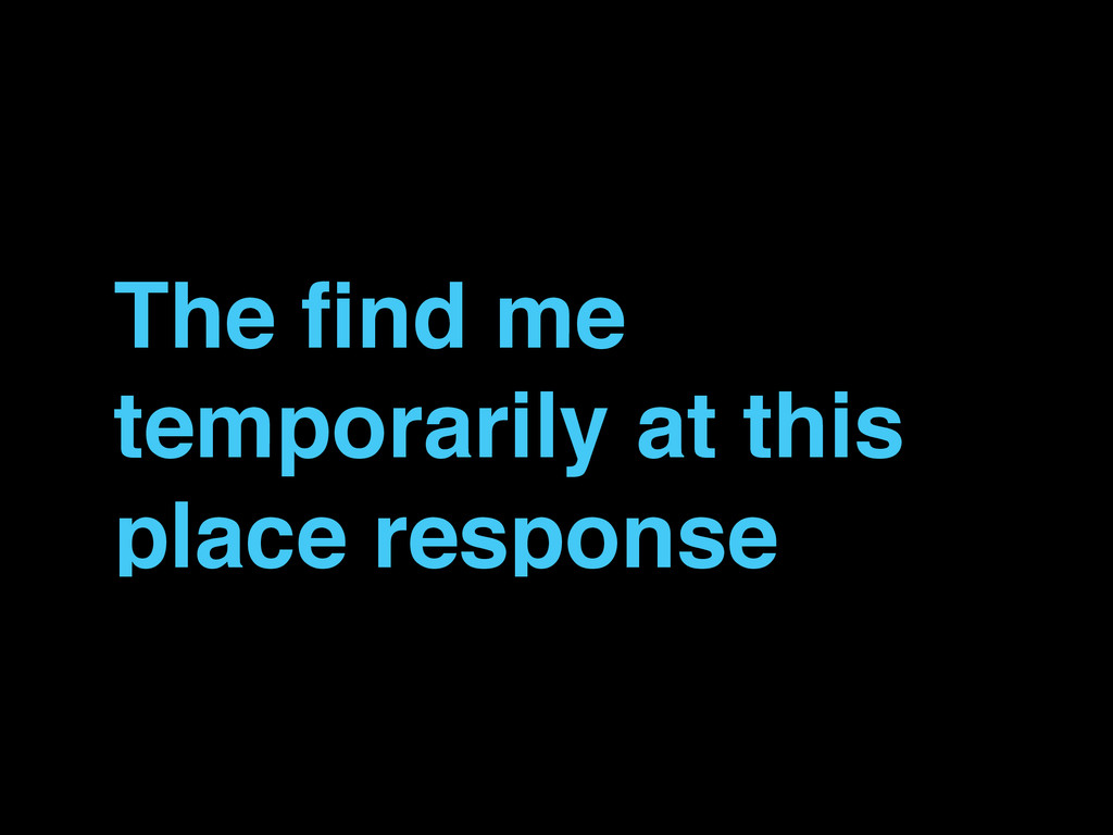 The find me temporarily at this place response