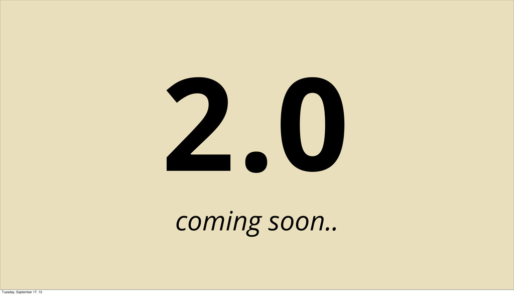2.0 coming soon.. Tuesday, September 17, 13