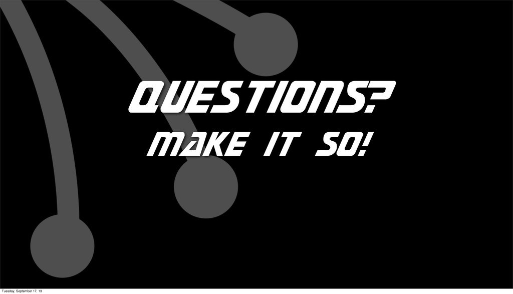 Questions? make it so! Tuesday, September 17, 13