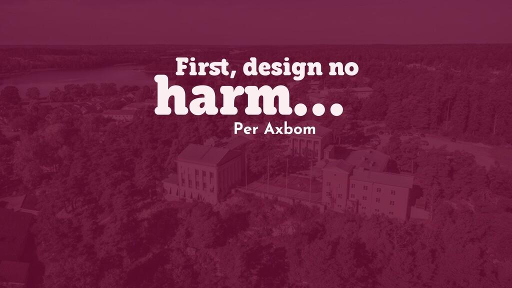 First, design no harm… Per Axbom