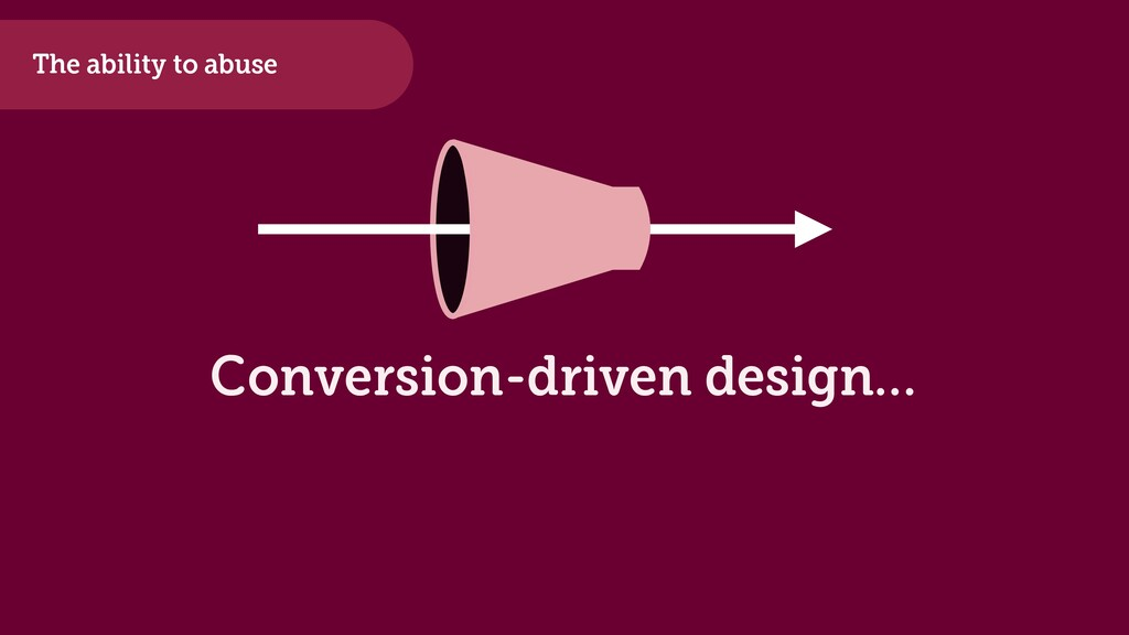 The ability to abuse Conversion-driven design…