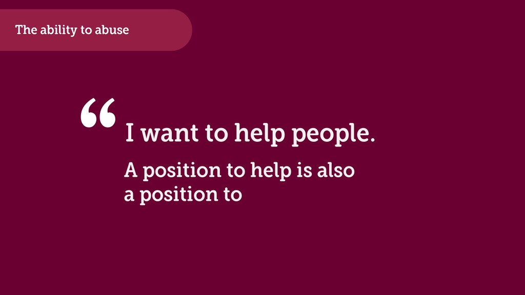 """The ability to abuse I want to help people. """" A..."""